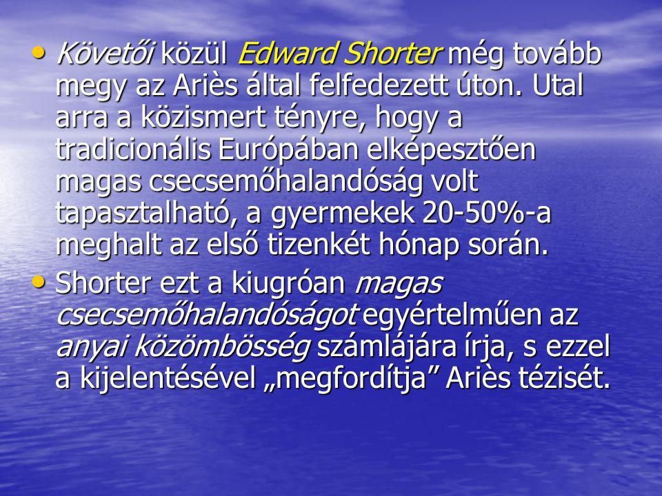 Követői közül Edward Shorter még tovább megy az Ariès által felfedezett úton. Utal arra a közismert tényre, hogy a tradicionális Európában elképesztőe