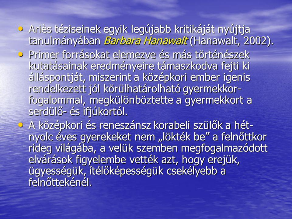 Ariès téziseinek egyik legújabb kritikáját nyújtja tanulmányában Barbara Hanawalt (Hanawalt, 2002). Ariès téziseinek egyik legújabb kritikáját nyújtja