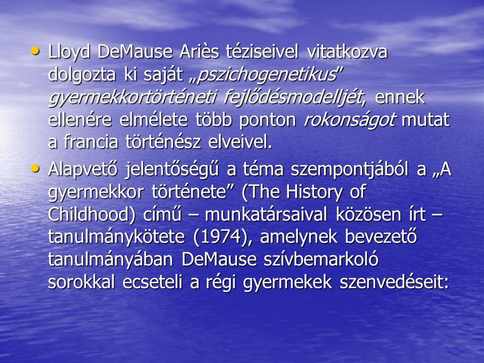 """Lloyd DeMause Ariès téziseivel vitatkozva dolgozta ki saját """"pszichogenetikus"""" gyermekkortörténeti fejlődésmodelljét, ennek ellenére elmélete több pon"""