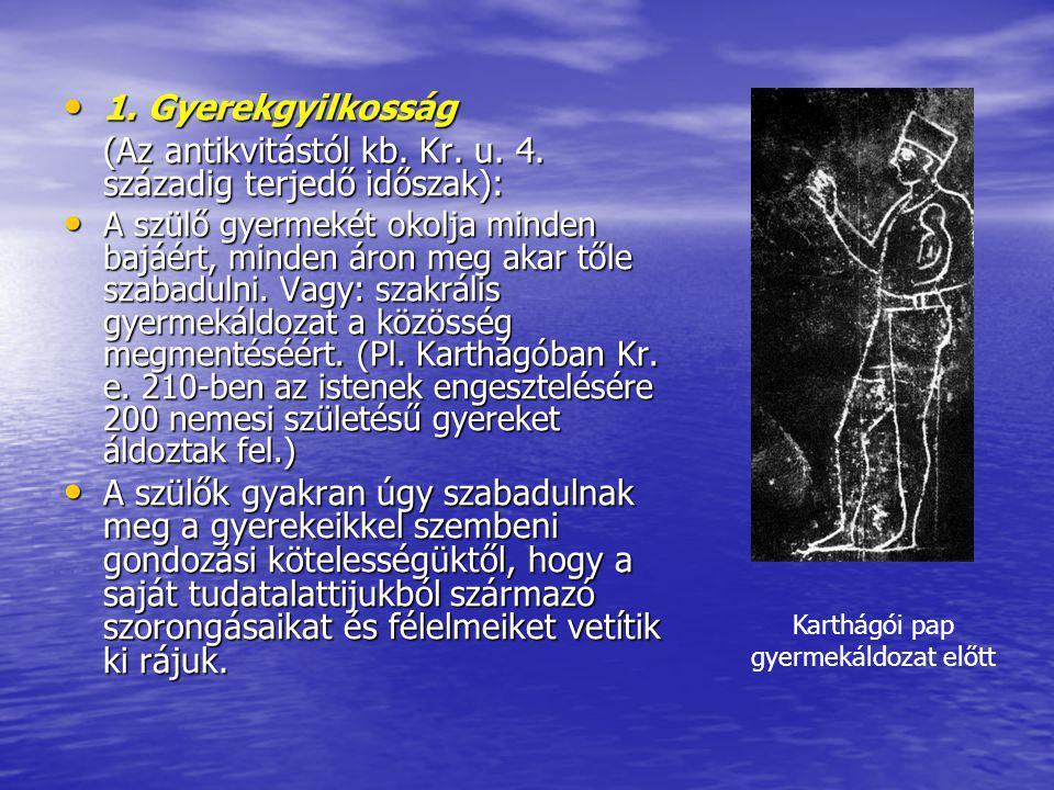 1. Gyerekgyilkosság 1. Gyerekgyilkosság (Az antikvitástól kb. Kr. u. 4. századig terjedő időszak): A szülő gyermekét okolja minden bajáért, minden áro
