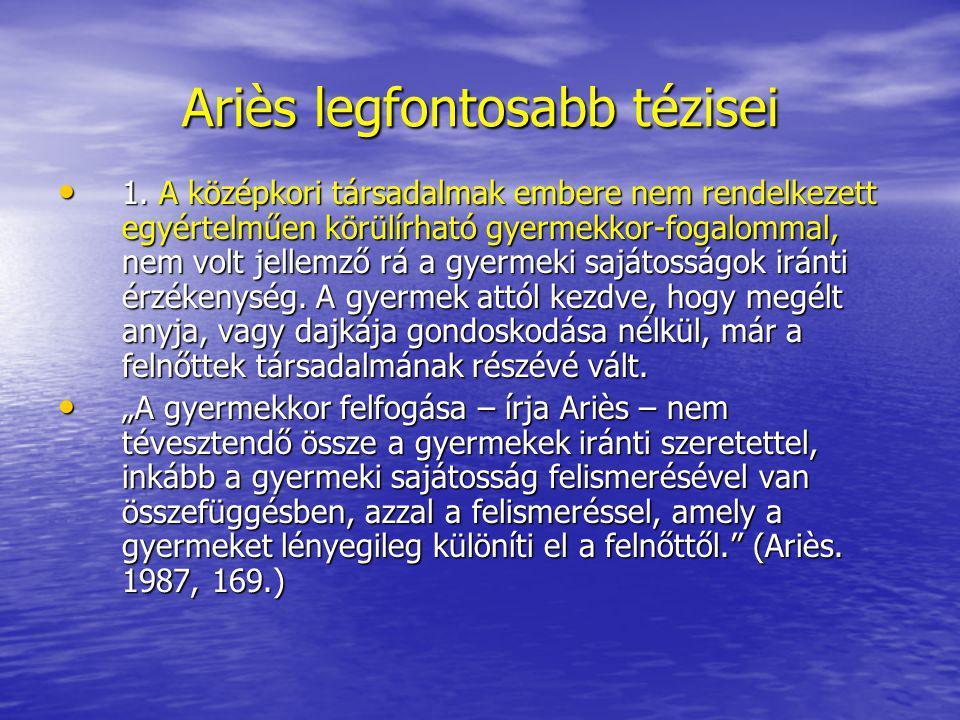 Ariès legfontosabb tézisei 1. A középkori társadalmak embere nem rendelkezett egyértelműen körülírható gyermekkor-fogalommal, nem volt jellemző rá a g