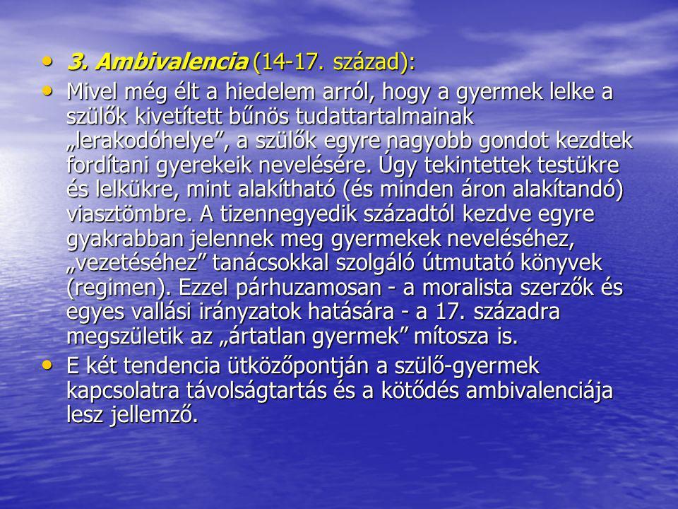 3. Ambivalencia (14-17. század): 3. Ambivalencia (14-17. század): Mivel még élt a hiedelem arról, hogy a gyermek lelke a szülők kivetített bűnös tudat