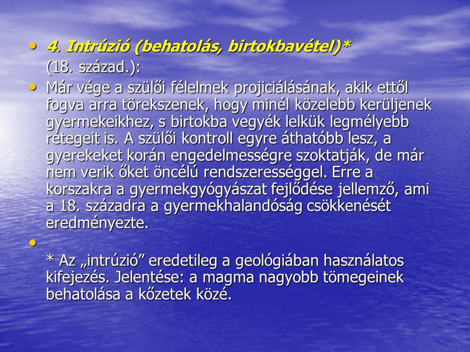 4. Intrúzió (behatolás, birtokbavétel)* 4. Intrúzió (behatolás, birtokbavétel)* (18. század.): Már vége a szülői félelmek projiciálásának, akik ettől