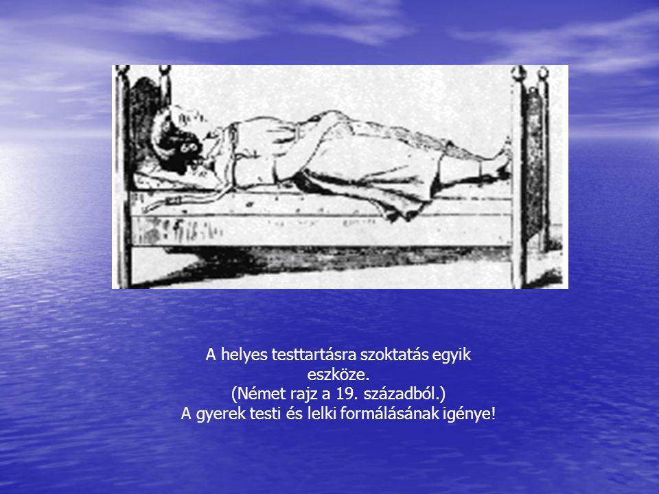 A helyes testtartásra szoktatás egyik eszköze. (Német rajz a 19. századból.) A gyerek testi és lelki formálásának igénye!