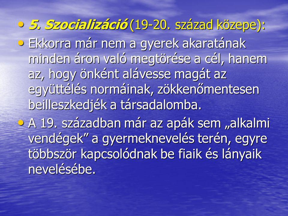 5. Szocializáció (19-20. század közepe): 5. Szocializáció (19-20. század közepe): Ekkorra már nem a gyerek akaratának minden áron való megtörése a cél