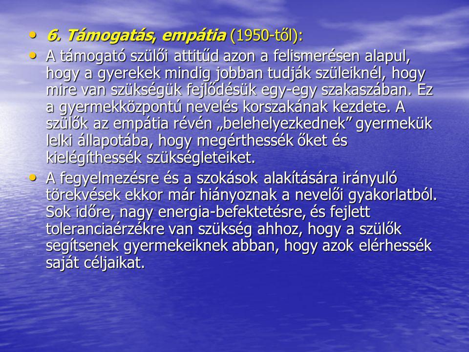 6. Támogatás, empátia (1950-től): 6. Támogatás, empátia (1950-től): A támogató szülői attitűd azon a felismerésen alapul, hogy a gyerekek mindig jobba