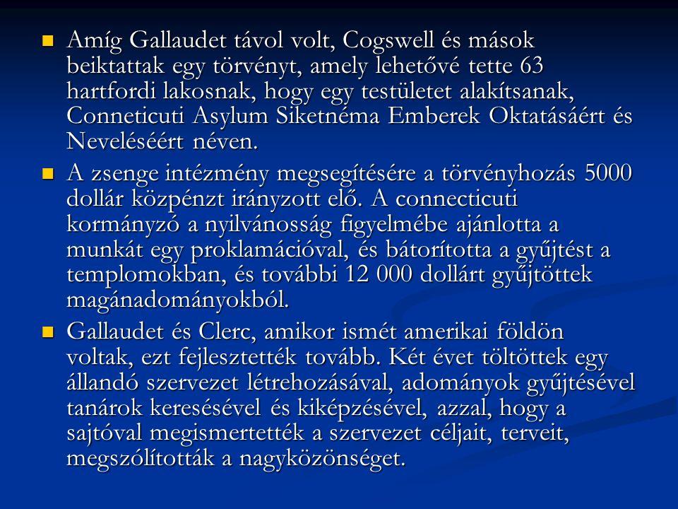 Amíg Gallaudet távol volt, Cogswell és mások beiktattak egy törvényt, amely lehetővé tette 63 hartfordi lakosnak, hogy egy testületet alakítsanak, Conneticuti Asylum Siketnéma Emberek Oktatásáért és Neveléséért néven.