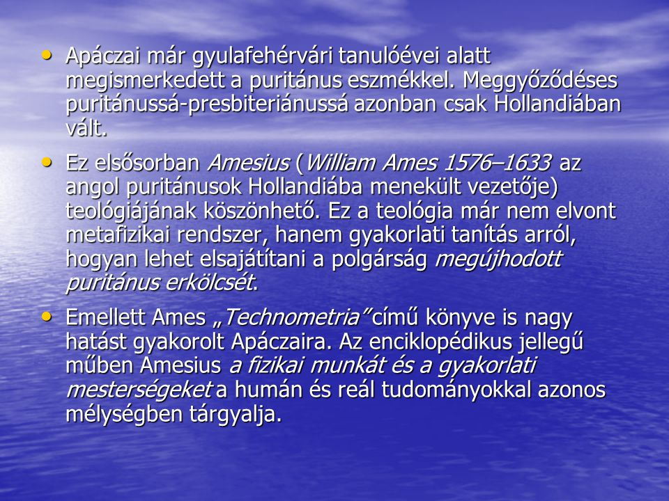 Apáczai már gyulafehérvári tanulóévei alatt megismerkedett a puritánus eszmékkel. Meggyőződéses puritánussá-presbiteriánussá azonban csak Hollandiában