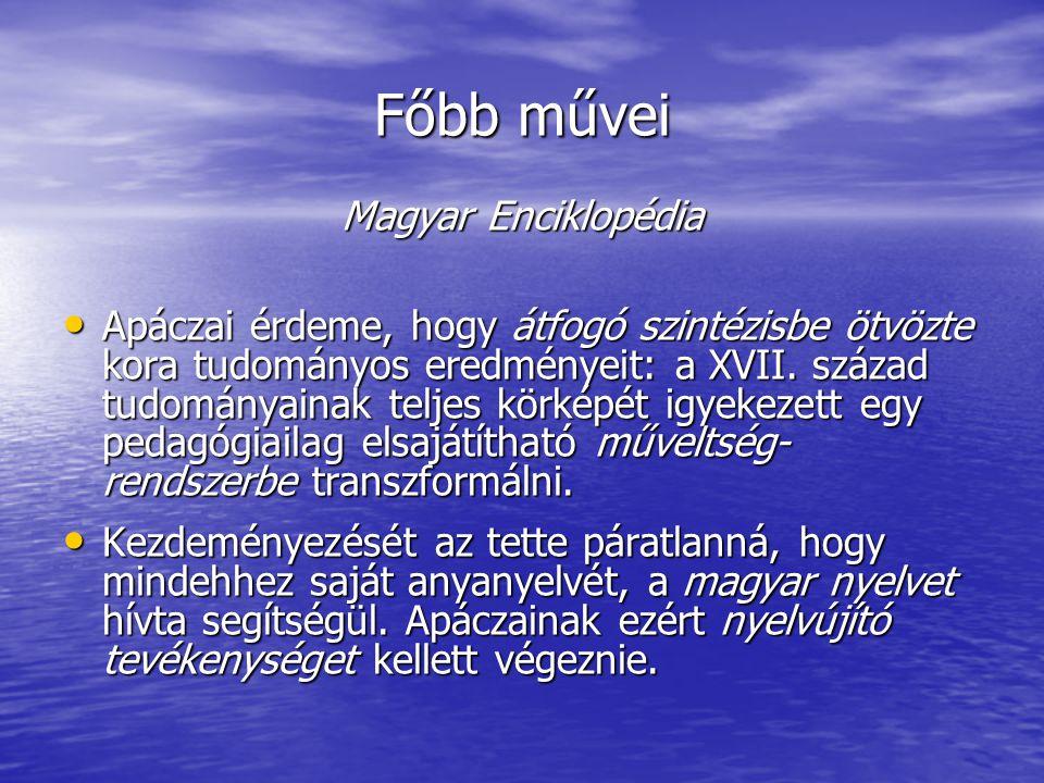 Főbb művei Magyar Enciklopédia Apáczai érdeme, hogy átfogó szintézisbe ötvözte kora tudományos eredményeit: a XVII. század tudományainak teljes körkép