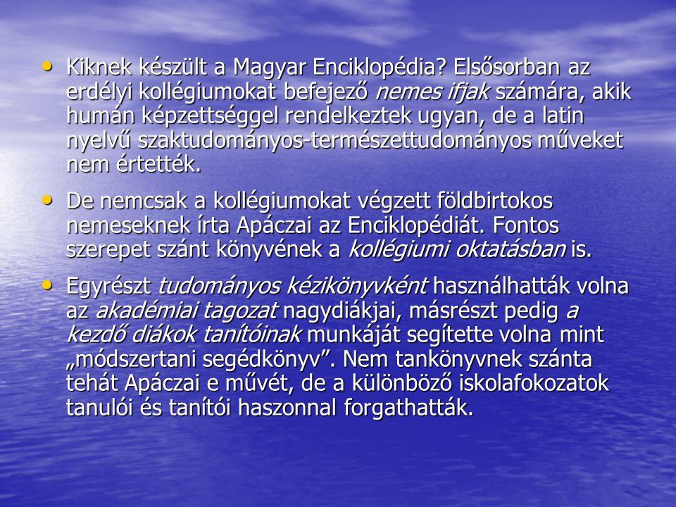 Kiknek készült a Magyar Enciklopédia? Elsősorban az erdélyi kollégiumokat befejező nemes ifjak számára, akik humán képzettséggel rendelkeztek ugyan, d