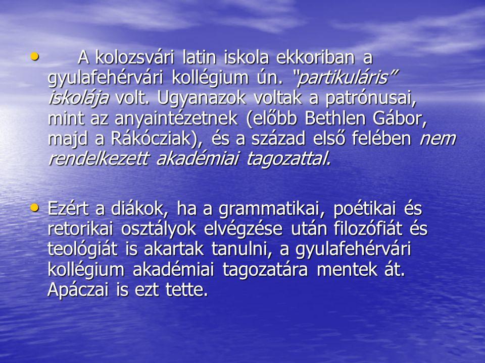 """A kolozsvári latin iskola ekkoriban a gyulafehérvári kollégium ún. """"partikuláris"""" iskolája volt. Ugyanazok voltak a patrónusai, mint az anyaintézetnek"""