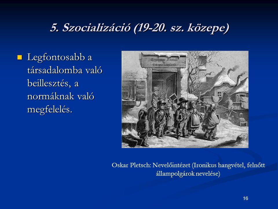 16 5. Szocializáció (19-20. sz. közepe) Legfontosabb a társadalomba való beillesztés, a normáknak való megfelelés. Legfontosabb a társadalomba való be