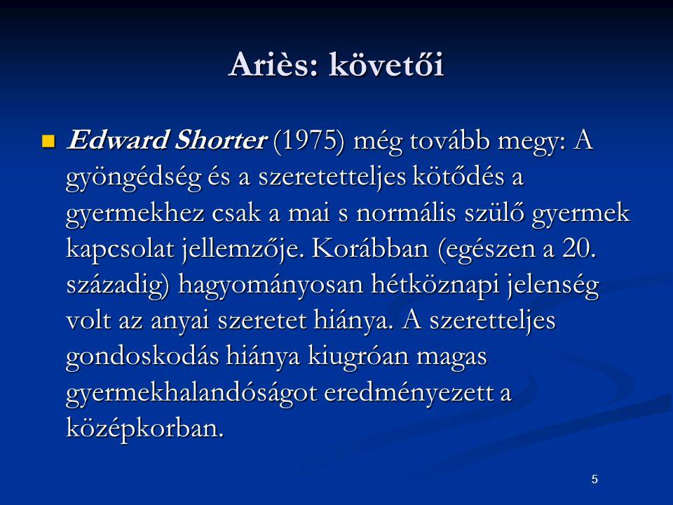 5 Ariès: követői Edward Shorter (1975) még tovább megy: A gyöngédség és a szeretetteljes kötődés a gyermekhez csak a mai s normális szülő gyermek kapc