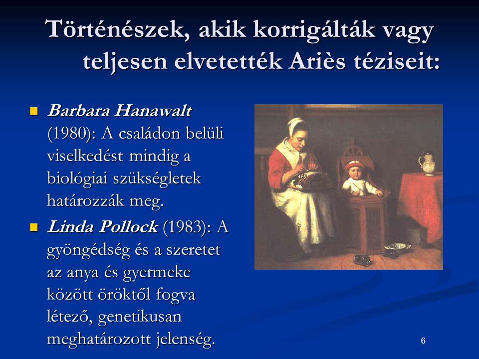 6 Történészek, akik korrigálták vagy teljesen elvetették Ariès téziseit: Barbara Hanawalt (1980): A családon belüli viselkedést mindig a biológiai szü