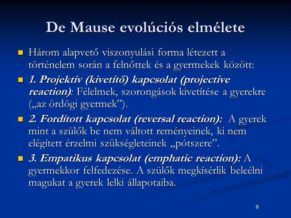 9 De Mause evolúciós elmélete Három alapvető viszonyulási forma létezett a történelem során a felnőttek és a gyermekek között: Három alapvető viszonyu
