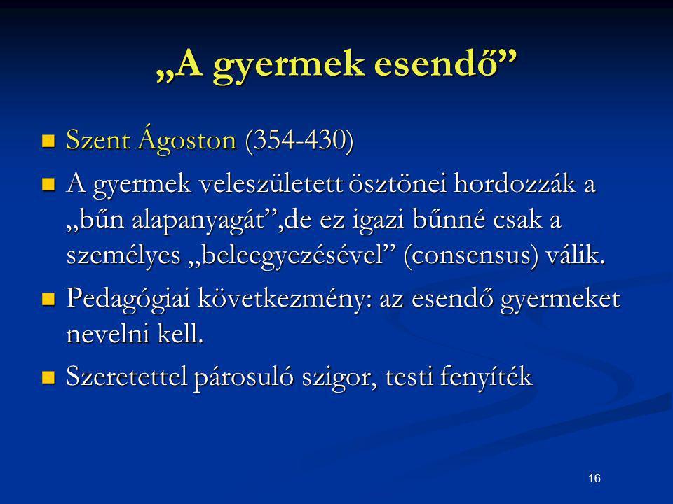 """16 """"A gyermek esendő"""" Szent Ágoston (354-430) Szent Ágoston (354-430) A gyermek veleszületett ösztönei hordozzák a """"bűn alapanyagát"""",de ez igazi bűnné"""