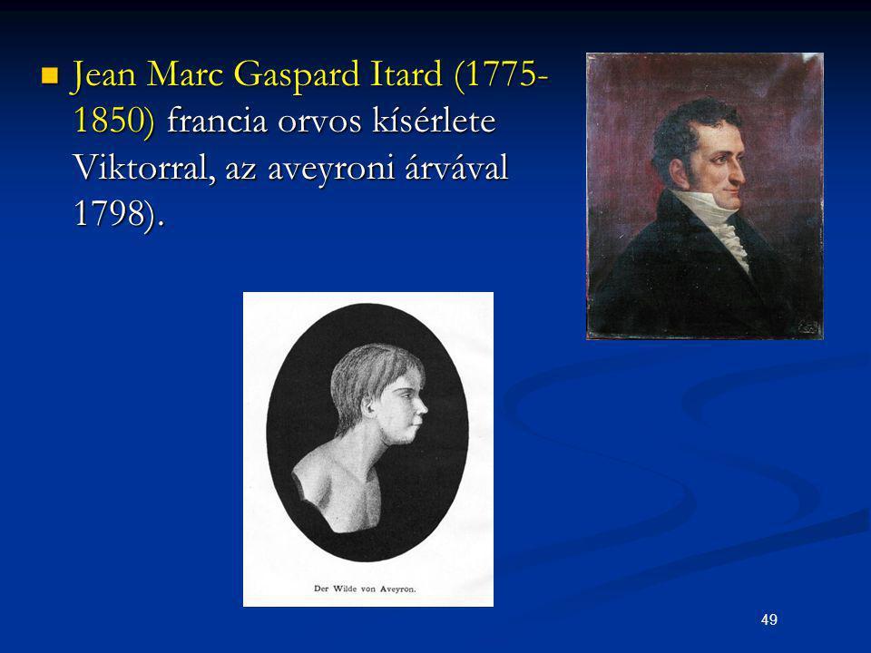 49 Jean Marc Gaspard Itard (1775- 1850) francia orvos kísérlete Viktorral, az aveyroni árvával 1798). Jean Marc Gaspard Itard (1775- 1850) francia orv