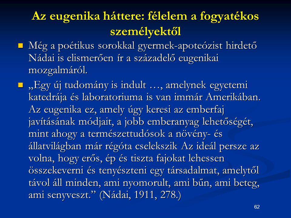62 Az eugenika háttere: félelem a fogyatékos személyektől Még a poétikus sorokkal gyermek-apoteózist hirdető Nádai is elismerően ír a századelő eugeni