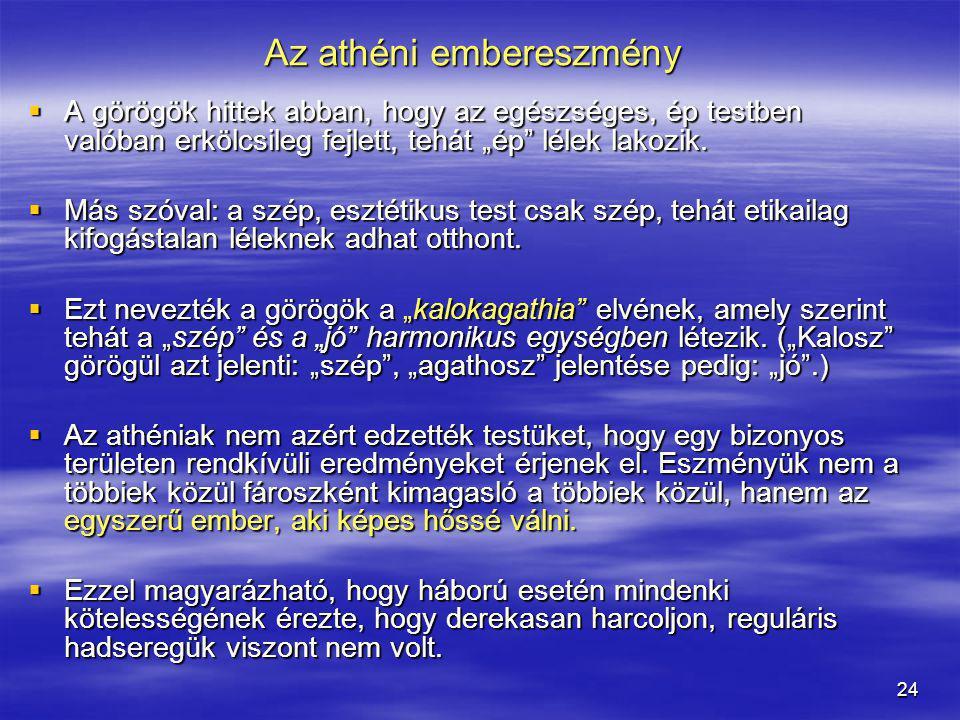 """24 Az athéni embereszmény  A görögök hittek abban, hogy az egészséges, ép testben valóban erkölcsileg fejlett, tehát """"ép"""" lélek lakozik.  Más szóval"""