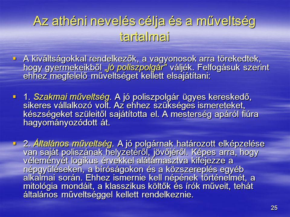 """25 Az athéni nevelés célja és a műveltség tartalmai  A kiváltságokkal rendelkezők, a vagyonosok arra törekedtek, hogy gyermekeikből """"jó poliszpolgár"""""""
