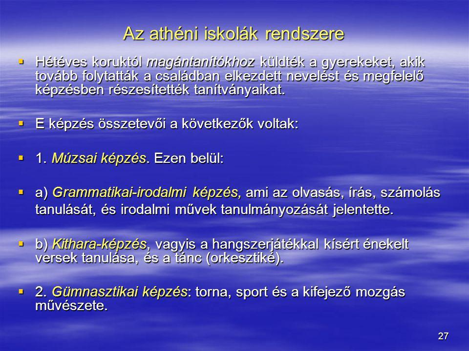 27 Az athéni iskolák rendszere  Hétéves koruktól magántanítókhoz küldték a gyerekeket, akik tovább folytatták a családban elkezdett nevelést és megfe
