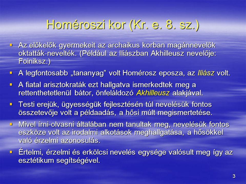 3 Homéroszi kor (Kr. e. 8. sz.)  Az előkelők gyermekeit az archaikus korban magánnevelők oktatták-nevelték. (Például az Iliászban Akhilleusz nevelője