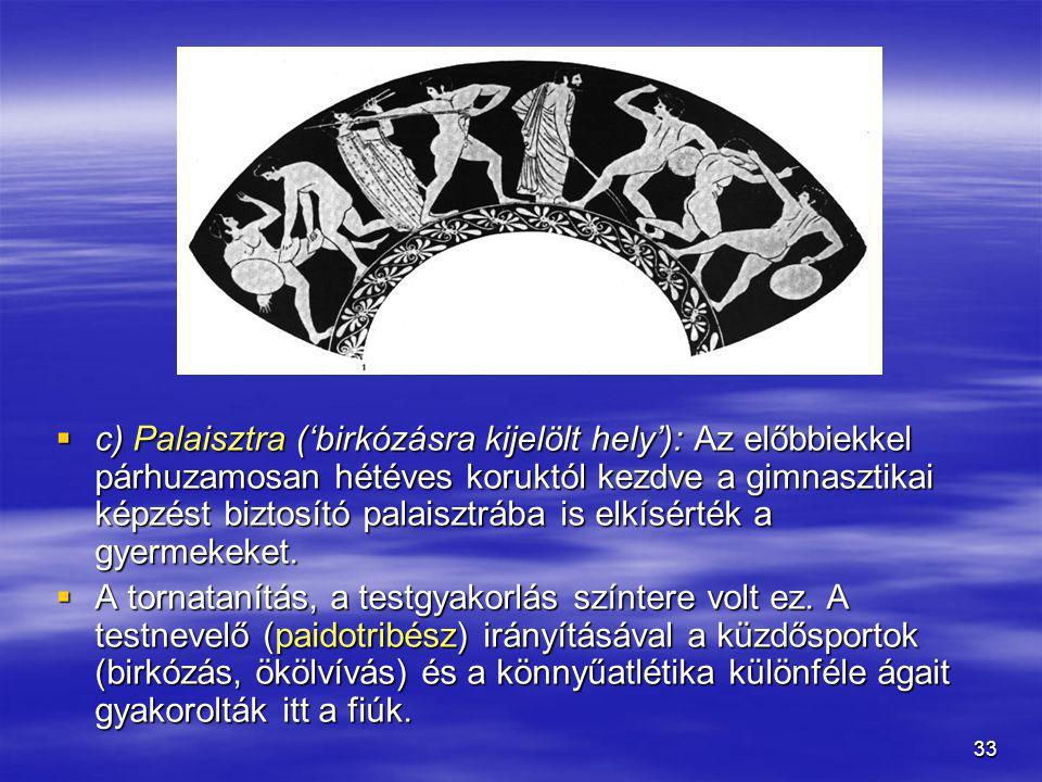 33  c) Palaisztra ('birkózásra kijelölt hely'): Az előbbiekkel párhuzamosan hétéves koruktól kezdve a gimnasztikai képzést biztosító palaisztrába is