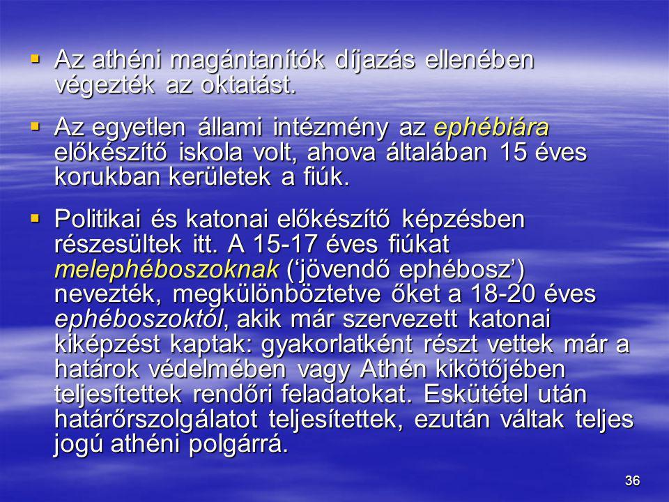 36  Az athéni magántanítók díjazás ellenében végezték az oktatást.  Az egyetlen állami intézmény az ephébiára előkészítő iskola volt, ahova általába