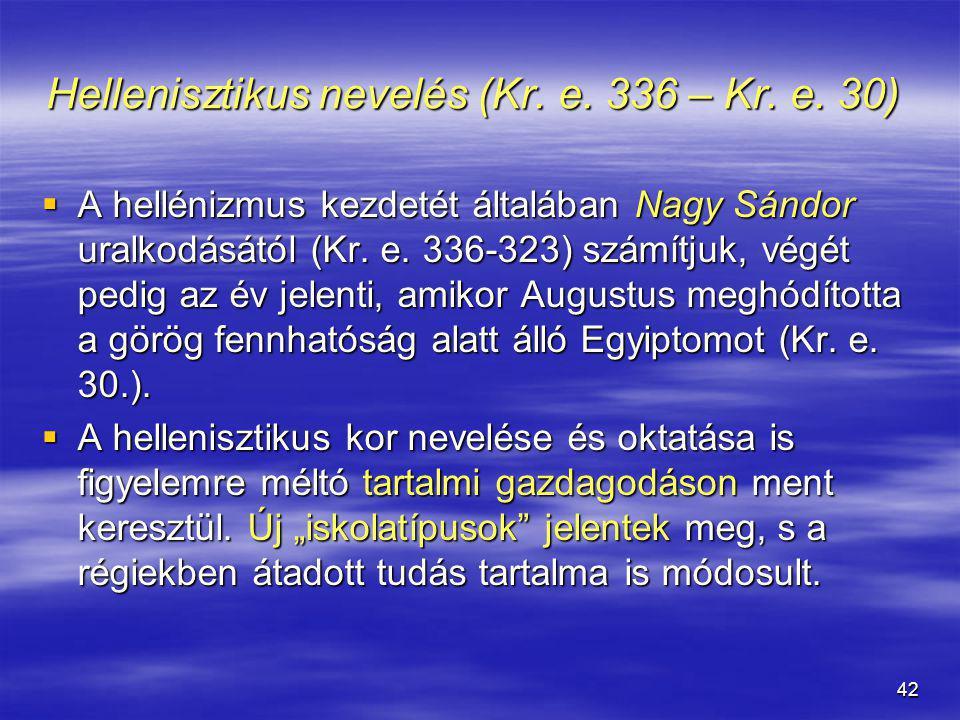 42 Hellenisztikus nevelés (Kr. e. 336 – Kr. e. 30) Hellenisztikus nevelés (Kr. e. 336 – Kr. e. 30)  A hellénizmus kezdetét általában Nagy Sándor ural