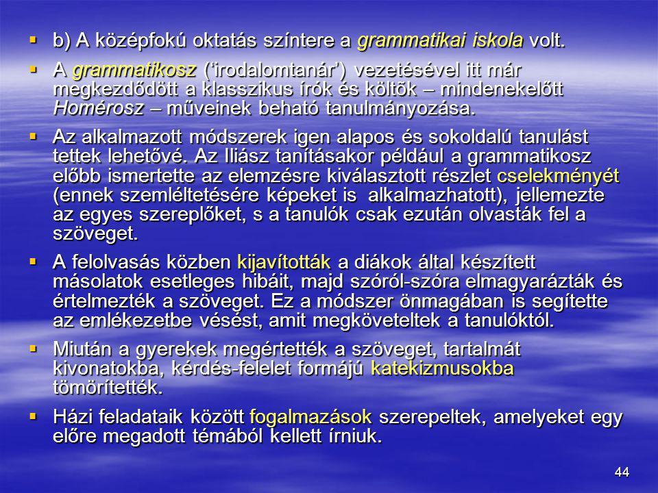 44  b) A középfokú oktatás színtere a grammatikai iskola volt.  A grammatikosz ('irodalomtanár') vezetésével itt már megkezdődött a klasszikus írók
