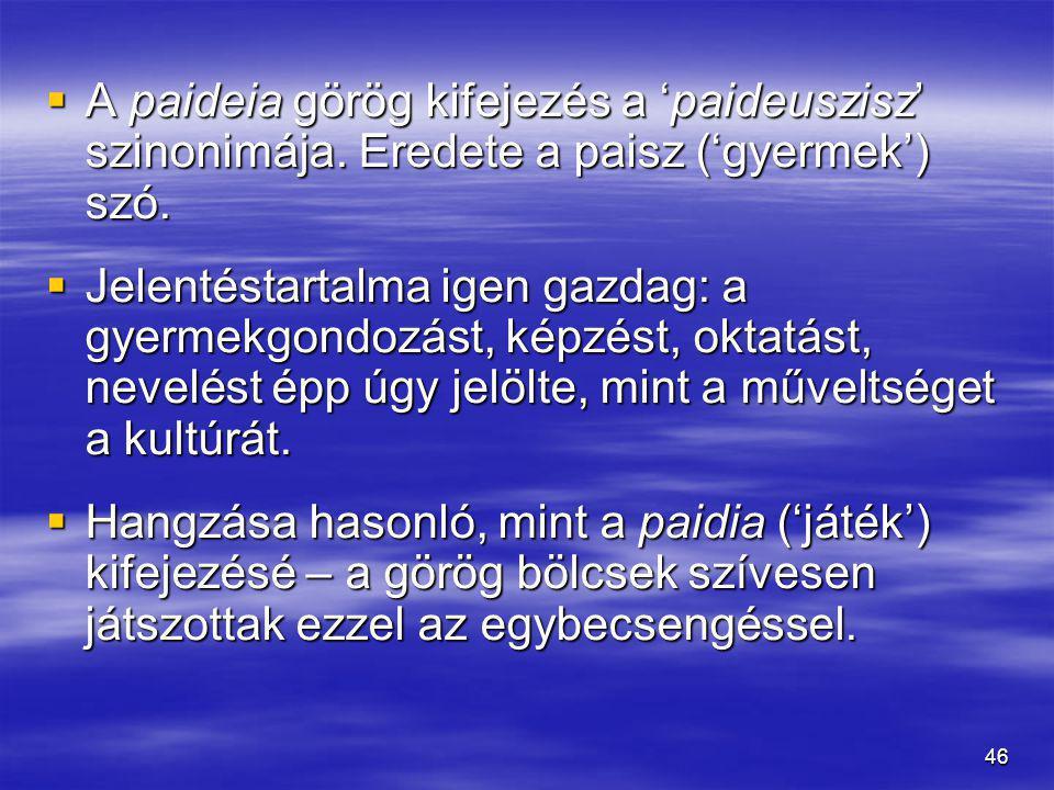 46  A paideia görög kifejezés a 'paideuszisz' szinonimája. Eredete a paisz ('gyermek') szó.  Jelentéstartalma igen gazdag: a gyermekgondozást, képzé