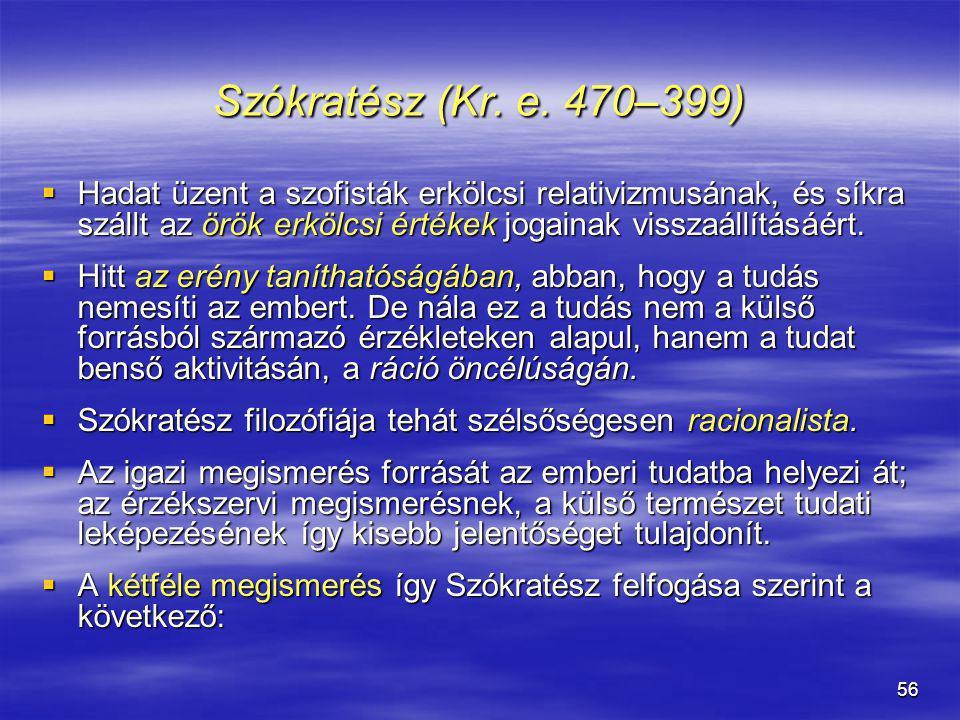 56 Szókratész (Kr. e. 470–399)  Hadat üzent a szofisták erkölcsi relativizmusának, és síkra szállt az örök erkölcsi értékek jogainak visszaállításáér