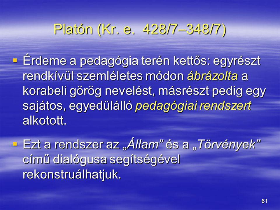 61 Platón (Kr. e. 428/7–348/7)  Érdeme a pedagógia terén kettős: egyrészt rendkívül szemléletes módon ábrázolta a korabeli görög nevelést, másrészt p