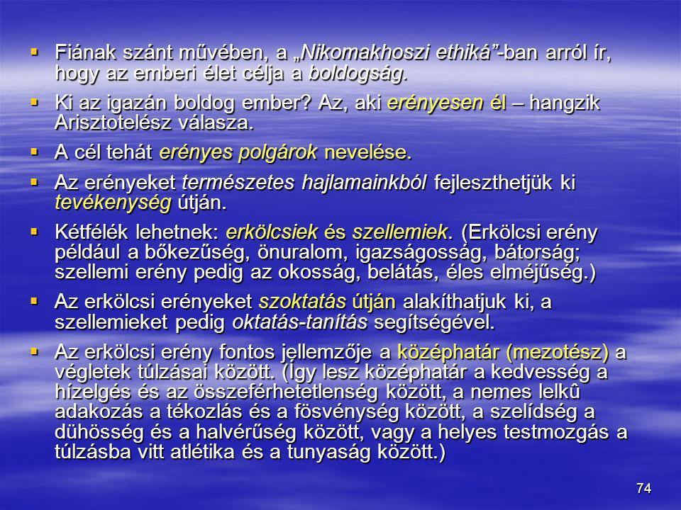 """74  Fiának szánt művében, a """"Nikomakhoszi ethiká""""-ban arról ír, hogy az emberi élet célja a boldogság.  Ki az igazán boldog ember? Az, aki erényesen"""