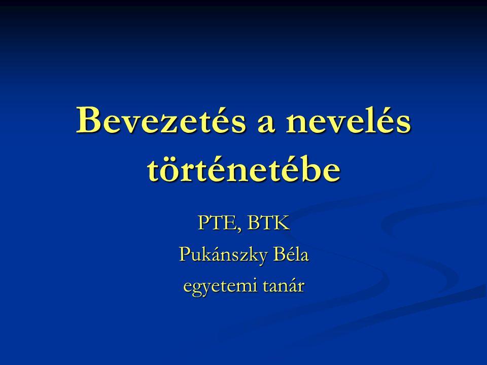 Bevezetés a nevelés történetébe PTE, BTK Pukánszky Béla egyetemi tanár