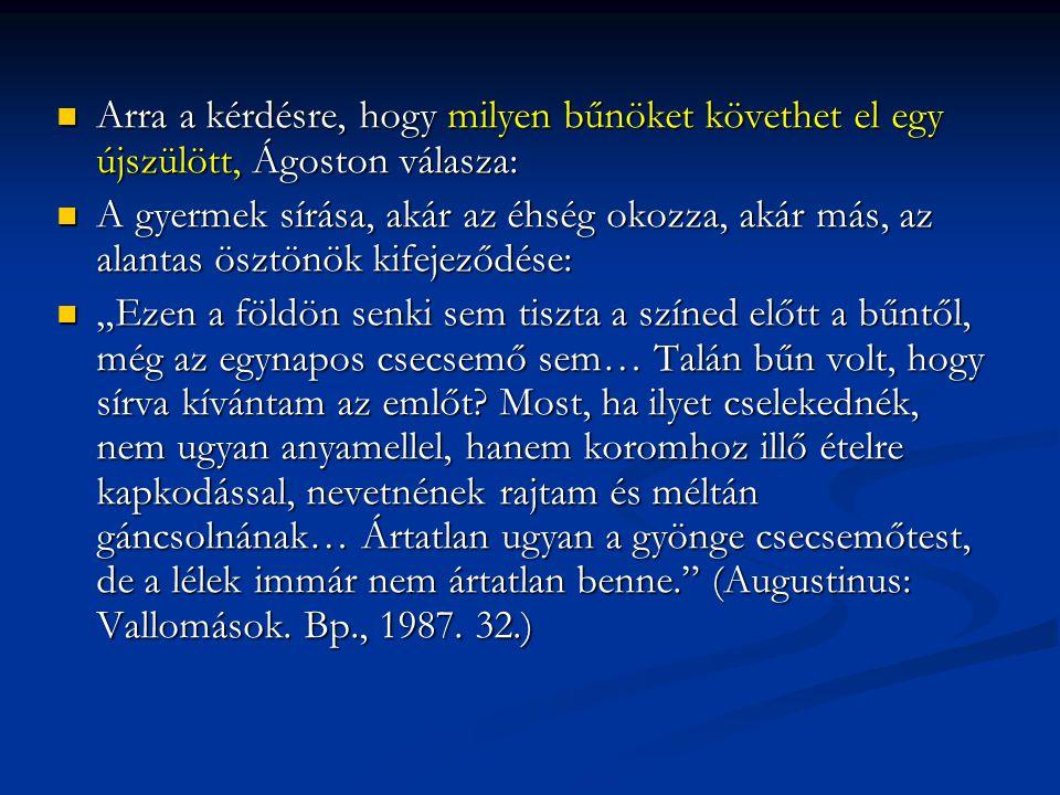 """Arra a kérdésre, hogy milyen bűnöket követhet el egy újszülött, Ágoston válasza: Arra a kérdésre, hogy milyen bűnöket követhet el egy újszülött, Ágoston válasza: A gyermek sírása, akár az éhség okozza, akár más, az alantas ösztönök kifejeződése: A gyermek sírása, akár az éhség okozza, akár más, az alantas ösztönök kifejeződése: """"Ezen a földön senki sem tiszta a színed előtt a bűntől, még az egynapos csecsemő sem… Talán bűn volt, hogy sírva kívántam az emlőt."""