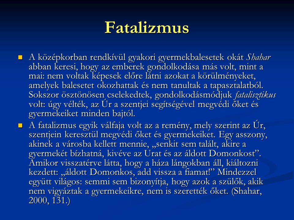 Fatalizmus A középkorban rendkívül gyakori gyermekbalesetek okát Shahar abban keresi, hogy az emberek gondolkodása más volt, mint a mai: nem voltak képesek előre látni azokat a körülményeket, amelyek balesetet okozhattak és nem tanultak a tapasztalatból.