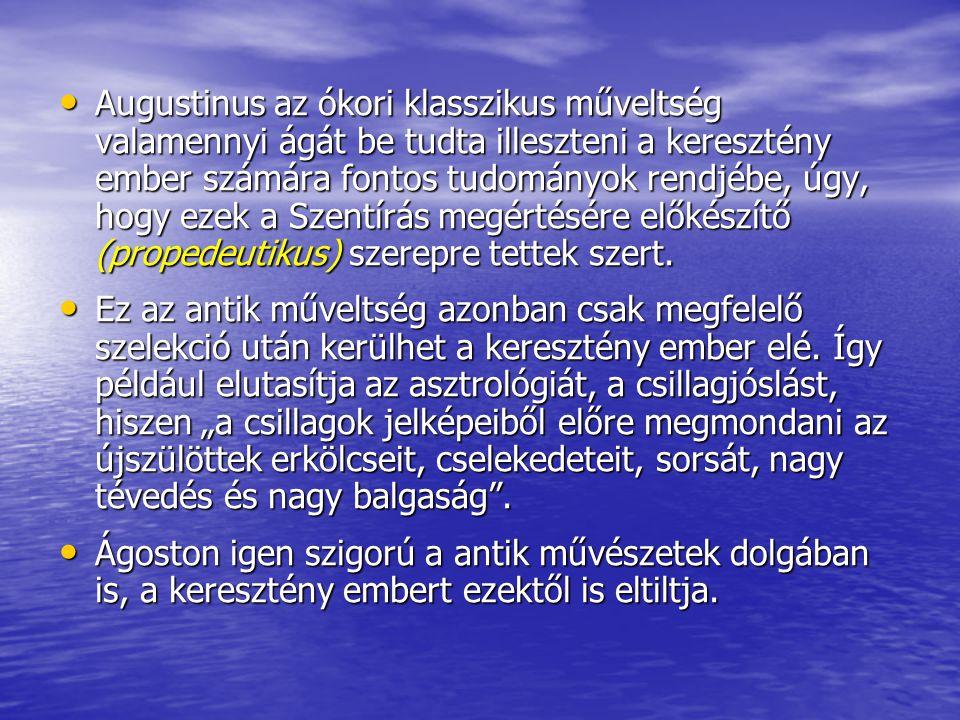 Augustinus az ókori klasszikus műveltség valamennyi ágát be tudta illeszteni a keresztény ember számára fontos tudományok rendjébe, úgy, hogy ezek a Szentírás megértésére előkészítő (propedeutikus) szerepre tettek szert.