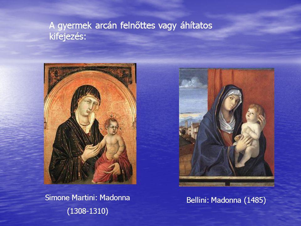 A gyermek arcán felnőttes vagy áhítatos kifejezés: Simone Martini: Madonna (1308-1310) Bellini: Madonna (1485)