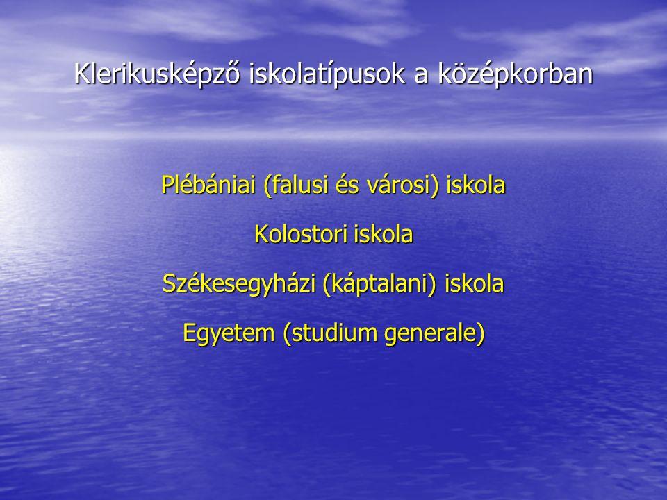 Klerikusképző iskolatípusok a középkorban Plébániai (falusi és városi) iskola Kolostori iskola Székesegyházi (káptalani) iskola Egyetem (studium generale)