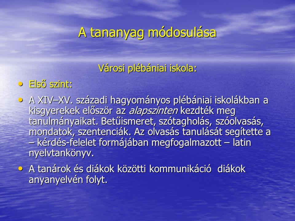A tananyag módosulása Városi plébániai iskola: Első szint: Első szint: A XIV–XV.