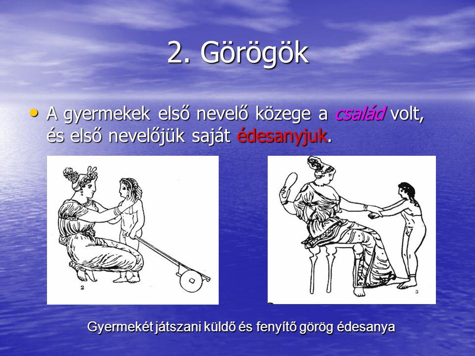 2. Görögök A gyermekek első nevelő közege a család volt, és első nevelőjük saját édesanyjuk. A gyermekek első nevelő közege a család volt, és első nev