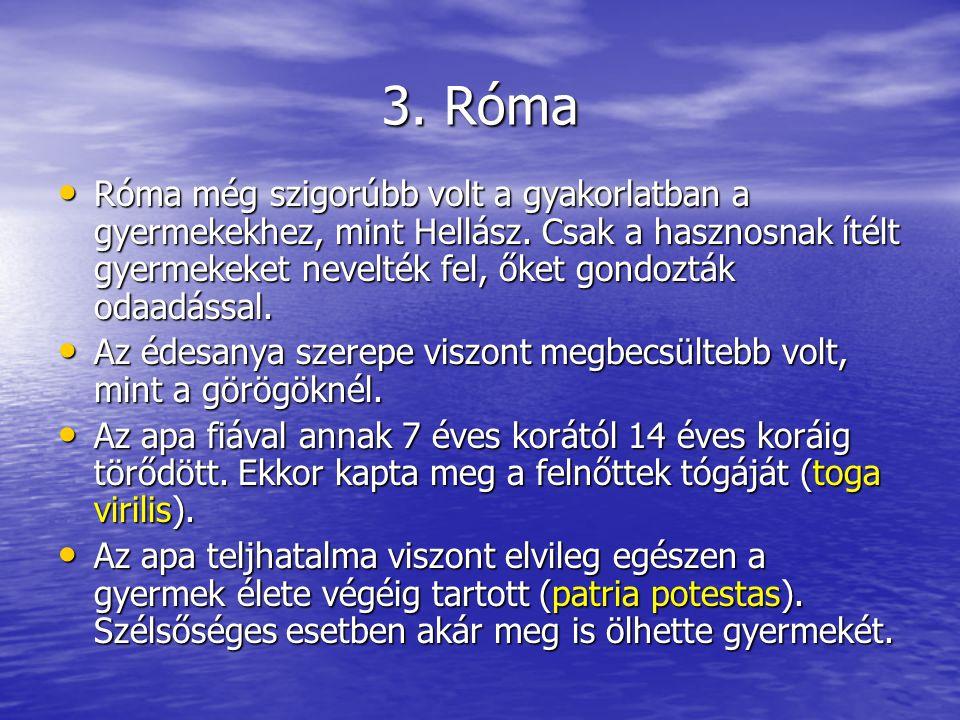 3. Róma Róma még szigorúbb volt a gyakorlatban a gyermekekhez, mint Hellász. Csak a hasznosnak ítélt gyermekeket nevelték fel, őket gondozták odaadáss