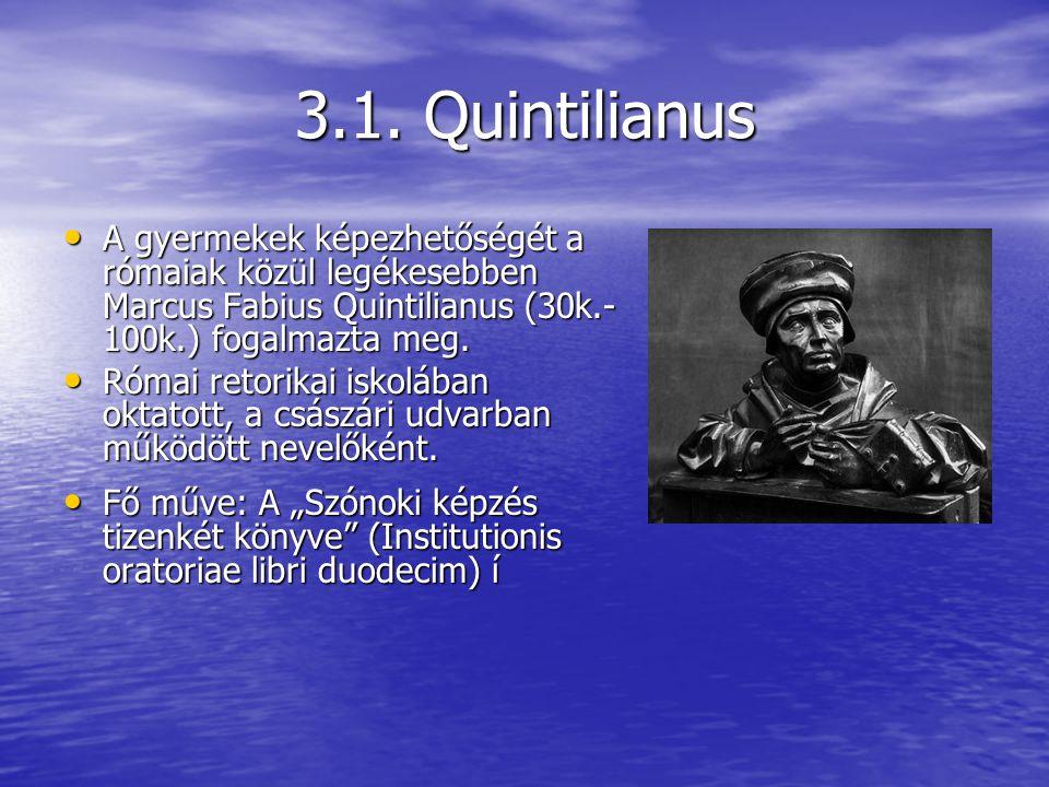 3.1. Quintilianus A gyermekek képezhetőségét a rómaiak közül legékesebben Marcus Fabius Quintilianus (30k.- 100k.) fogalmazta meg. A gyermekek képezhe