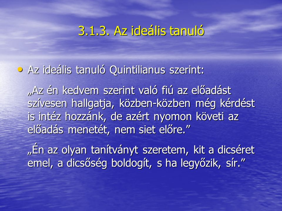 """Az ideális tanuló Quintilianus szerint: Az ideális tanuló Quintilianus szerint: """"Az én kedvem szerint való fiú az előadást szívesen hallgatja, közben-közben még kérdést is intéz hozzánk, de azért nyomon követi az előadás menetét, nem siet előre. """"Én az olyan tanítványt szeretem, kit a dicséret emel, a dicsőség boldogít, s ha legyőzik, sír. 3.1.3."""