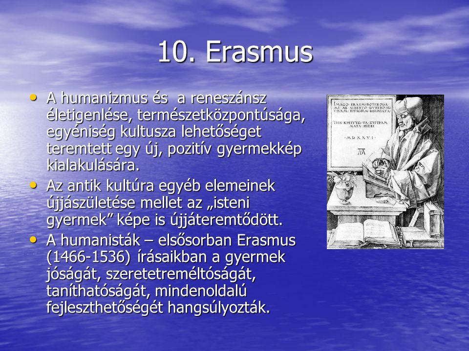 10. Erasmus A humanizmus és a reneszánsz életigenlése, természetközpontúsága, egyéniség kultusza lehetőséget teremtett egy új, pozitív gyermekkép kial