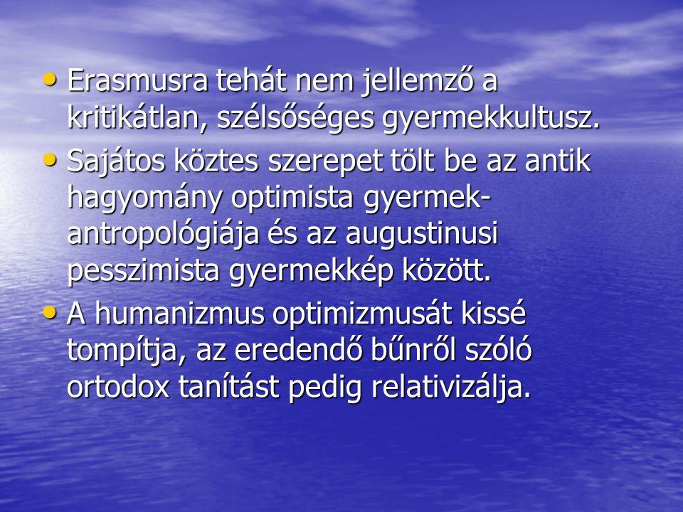 Erasmusra tehát nem jellemző a kritikátlan, szélsőséges gyermekkultusz. Erasmusra tehát nem jellemző a kritikátlan, szélsőséges gyermekkultusz. Sajáto