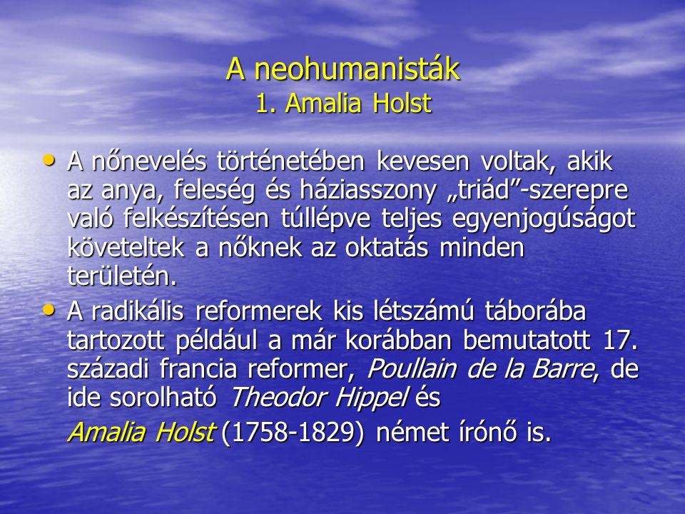 """A neohumanisták 1. Amalia Holst A nőnevelés történetében kevesen voltak, akik az anya, feleség és háziasszony """"triád""""-szerepre való felkészítésen túll"""