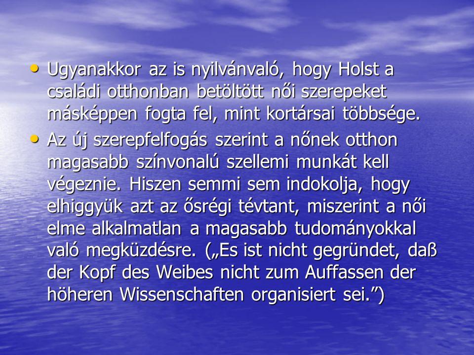 Ugyanakkor az is nyilvánvaló, hogy Holst a családi otthonban betöltött női szerepeket másképpen fogta fel, mint kortársai többsége. Ugyanakkor az is n