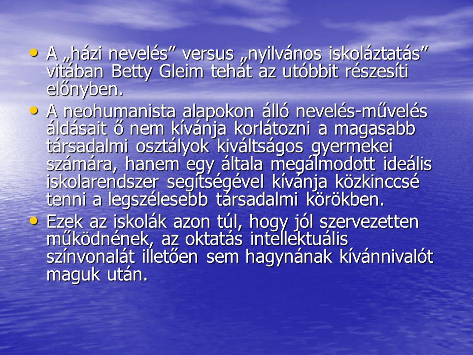 """A """"házi nevelés"""" versus """"nyilvános iskoláztatás"""" vitában Betty Gleim tehát az utóbbit részesíti előnyben. A """"házi nevelés"""" versus """"nyilvános iskolázta"""